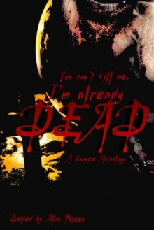 You can't kill me, I'm already dead: A Vampire Anthology - Alan Russo, Eric J. Guignard, Jay Wilburn, David North-Martino, Joseph J. Patchen, D.J. Currivean, Steven Deman, Nikki Vogel, Elise Thomas, Norman A. Rubin, Denny E. Marshall, Gregg Chamberlain, James Hartley, T. Fox Dunham, Rebecca L. Brown, Mark Slade, Kenneth Whitfiel