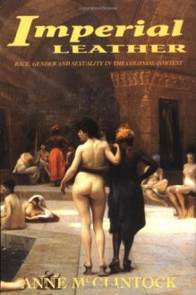 Imperial Leather: Race, Gender, and Sexuality in the Colonial Contest - Anne McClintock