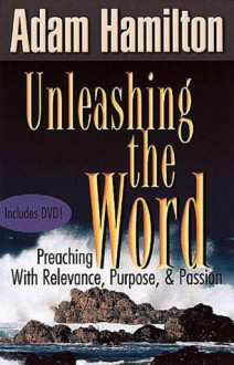 Unleashing the Word: Preaching with Relevance, Purpose, and Passion - Adam Hamilton