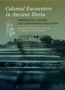 Colonial Encounters in Ancient Iberia: Phoenician, Greek, and Indigenous Relations - Michael Dietler, Carolina Lopez-Ruiz