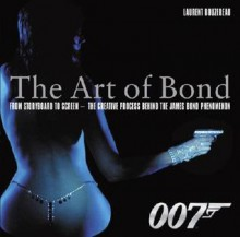 The Art of Bond: From Storyboard to Screen--the Creative Process Behind the James Bond Phenomenon - Laurent Bouzereau