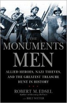 The Monuments Men: Allied Heroes, Nazi Thieves, and the Greatest Treasure Hunt in History - Robert M. Edsel, With Bret Witter