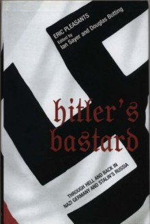 Hitler's Bastard: Through Hell and Back in Nazi Germany and Stalin's Russia - Eric Pleasants, Ian Sayer, Douglas Botting