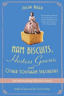 Ham Biscuits, Hostess Gowns, and Other Southern Specialties: An Entertaining Life (with Recipes) - Julia Reed