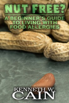 Nut Free? A Beginner's Guide to Living with Food Allergies - Kenneth W. Cain