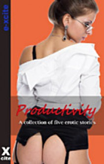 Productivity: A collection of five erotic stories from Sex At Work - Rachel Kramer Bussel, Miranda Forbes, K.D. Grace, Izzy French, Emma Lydia Bates, J.J. Monroe