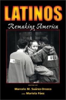 Latinos: Remaking America - Marcelo M. Suárez-Orozco, Marcelo M. Suárez-Orozco
