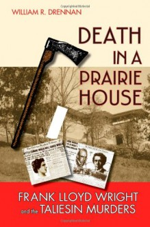 Death in a Prairie House: Frank Lloyd Wright and the Taliesin Murders - William R. Drennan