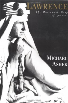 Lawrence: The Uncrowned King of Arabia - Michael Asher