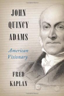 John Quincy Adams: American Visionary - Fred Kaplan