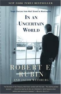 In an Uncertain World: Tough Choices from Wall Street to Washington - Robert E. Rubin, Jacob Weisberg