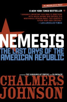 Nemesis: The Last Days of the American Republic (American Empire Project) - Chalmers Johnson