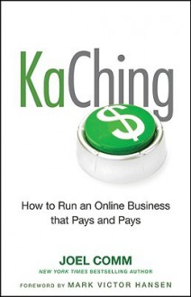 Kaching: How to Run an Online Business That Pays and Pays: How to Run an Online Business That Pays and Pays - Joel Comm, Mark Hansen