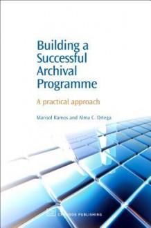 Building a Successful Archival Programme: A practical approach - Marisol Ramos, Alma C Ortega C