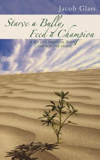 Starve a Bully, Feed a Champion: 101 Days of Spiritual Boot Camp for Attaining Serenity, Confidence, Mental Discipline & Joy in a World Gone Mad - Jacob Glass