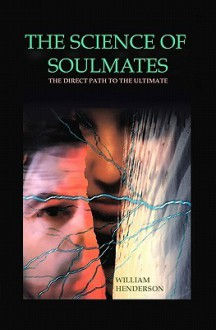 The Science Of Soulmates: The Direct Path To The Ultimate - William Henderson