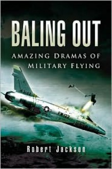Baling Out: Amazing Dramas of Military Flying - Robert Jackson