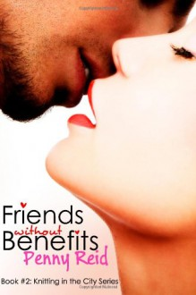 Friends Without Benefits: An Unrequited Romance (Knitting in the City) (Volume 2) - Penny Reid