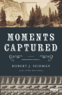 Moments Captured: A Novel - Robert J. Seidman