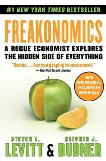 Freakonomics: A Rogue Economist Explores the Hidden Side of Everything - Stephen J. Dubner, Steven D. Levitt