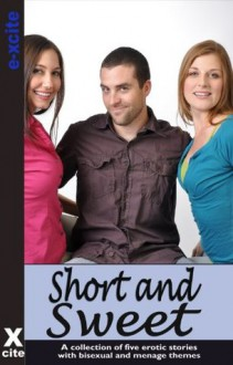 Short and Sweet - an Xcite Books collection of five bisexual and menage erotic stories - Sommer Marsden, Izzy French, Landon Dixon, Eva Hore