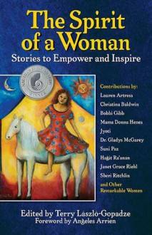 The Spirit of a Woman: Stories to Empower and Inspire - Terry Laszlo-Gopadze, Angeles Arrien