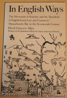 In English Ways: The Movement of Societies and the Transferal of English Local Law and Custom to Massachusetts Bay in the Seventeenth Century - David Grayson Allen