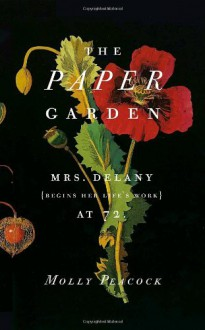 The Paper Garden: Mrs. Delany Begins Her Life's Work at 72 - Molly Peacock