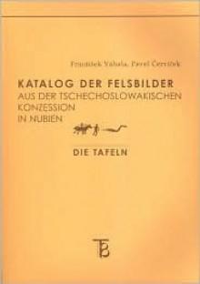 Katalog Der Felsbilder Aus Der Techechoslowakischen Konzession in Nubien - F. Vahala, F. Vahala