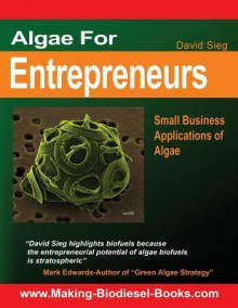 Algae For Entrepreneurs: Small Business Applications of Algae - David Sieg, Mark Edwards