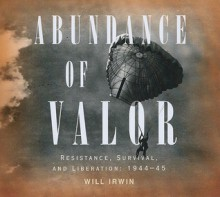 Abundance of Valor: Resistance, Survival, and Liberation: 1944-45 - Will Irwin, Michael Prichard