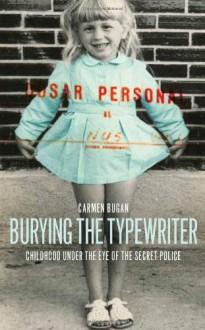 Burying the Typewriter: Childhood Under the Eye of the Secret Police - Carmen Bugan