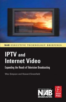 Iptv and Internet Video: Expanding the Reach of Television Broadcasting - Wes Simpson, Howard Greenfield