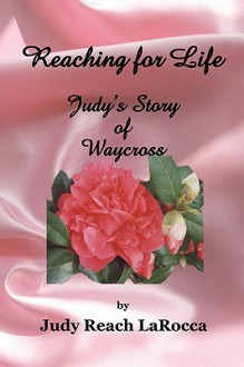Reaching for Life: Judy's Story of Waycross - Judy Larocca