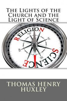 The Lights of the Church and the Light of Science - Thomas Henry Huxley