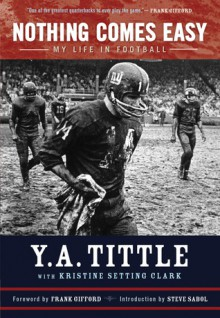 Nothing Comes Easy: My Life in Football - Y.A. Tittle, Kristine Setting Clark
