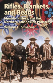 Rifles, Blankets, & Beads: Identity, History, and the Northern Athapaskan Potlatch - William E. Simeone