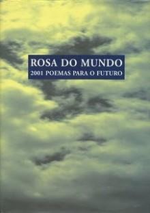 Rosa do Mundo - 2001 poemas para o futuro - Manuel Hermínio Monteiro, Manuela Correia, Sara Oliveira, Gil de Carvalho, José Alberto Oliveira