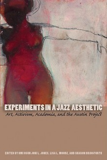 Experiments in a Jazz Aesthetic: Art, Activism, Academia, and the Austin Project - Omi Osun Joni L. Jones, Lisa L. Moore, Sharon Bridgforth