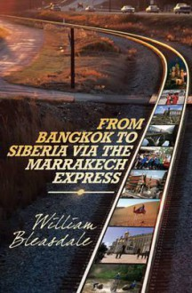 Trans-Siberian Railway Journey: Russia, Morocco, Thailand and Malaysia. William Bleasdale - William Bleasdale