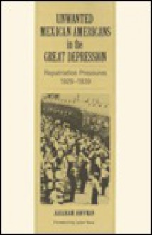 Unwanted Mexican Americans in the Great Depression: Repatriation Pressures, 1929-1939 - Abraham Hoffman