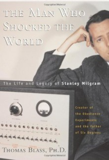 The Man Who Shocked The World: The Life And Legacy Of Stanley Milgram - Thomas Blass