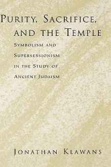 Purity, Sacrifice, and the Temple: Symbolism and Supersessionism in the Study of Ancient Judaism - Jonathan Klawans