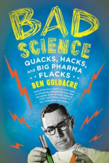 Bad Science: Quacks, Hacks, and Big Pharma Flacks - Ben Goldacre