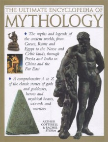 The Ultimate Encyclopedia of Mythology - An A-Z Guide To The Myths And Legends Of The Ancient World - Arthur Cotterell & Rachel Storm