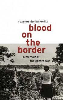 Blood on the Border : A Memoir of the Contra War - Roxanne Dunbar-Ortiz