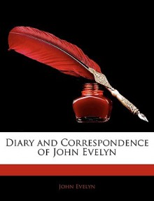 Diary of John Evelyn ... to which are added a selection from his familiar letters and the private correspondence between King Charles I and Sir Edward Nicholas and between Sir Edward Hyde (afterwards earl of Clarendon) and Sir Richard Browne - John Evelyn