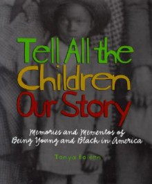 Tell All the Children Our Story: Memories and Mementos of Being Young and Black in America - Tonya Bolden