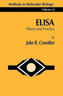 Methods in Molecular Biology, Volume 42: Elisa: Theory and Practice - John R. Crowther