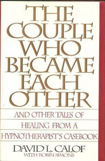 The Couple Who Became Each Other: Stories of Healing and Transformation from a Leading Hypnotherapist - David L. Calof